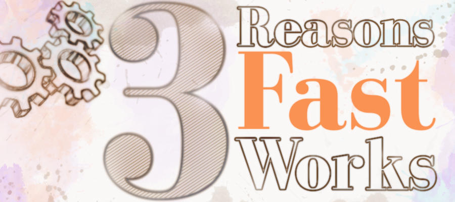3 reasons fast works