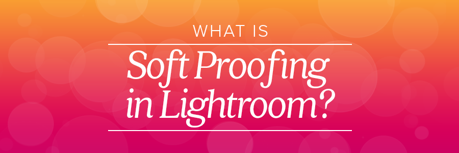what is soft proofing in lightroom