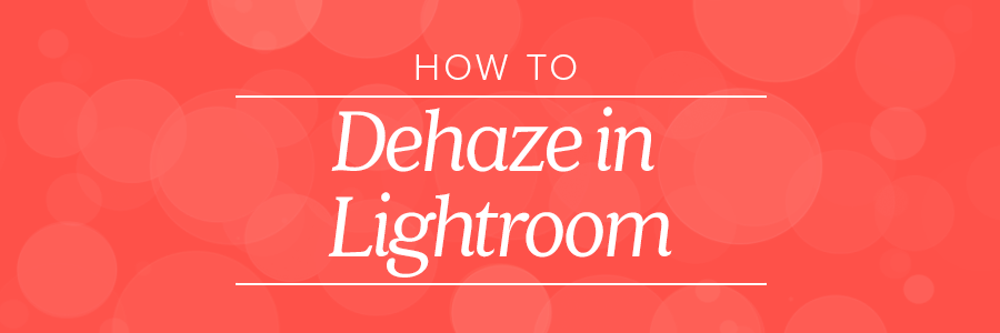 how to dehaze in lightroom