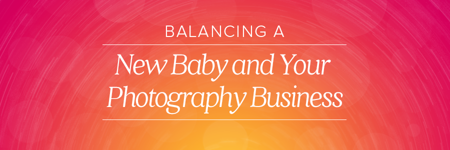 balancing a new baby and your photography business