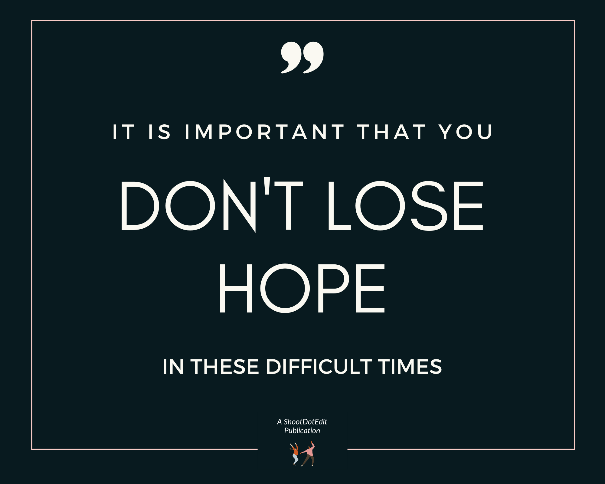 Graphic displaying - It is important that you don't lose hope in these difficult times